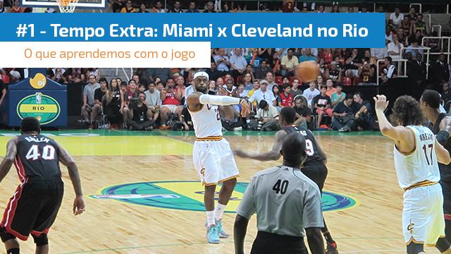 #1 Tempo Extra: Miami e Cleveland no Rio. O que aprendemos com o jogo.
