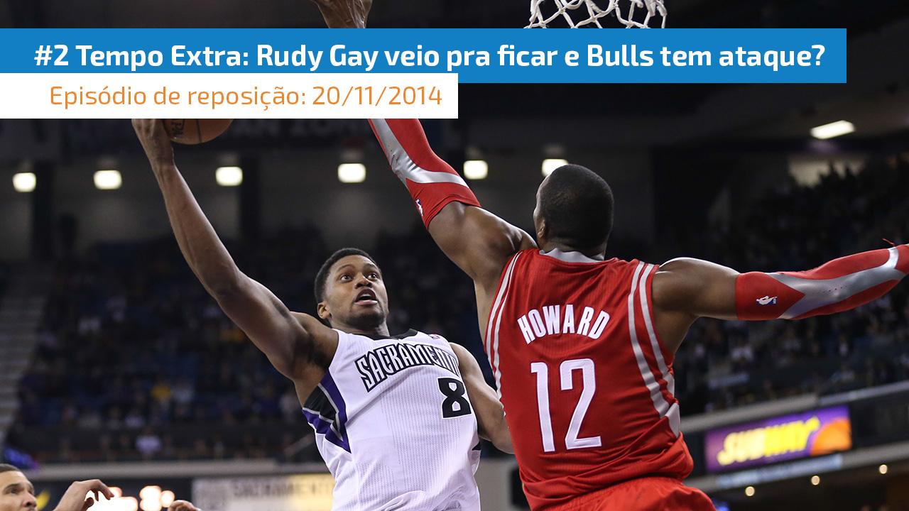 Tempo Extra 2 - Rudy Gay veio para ficar, e o Chicago Bulls tem ataque sim
