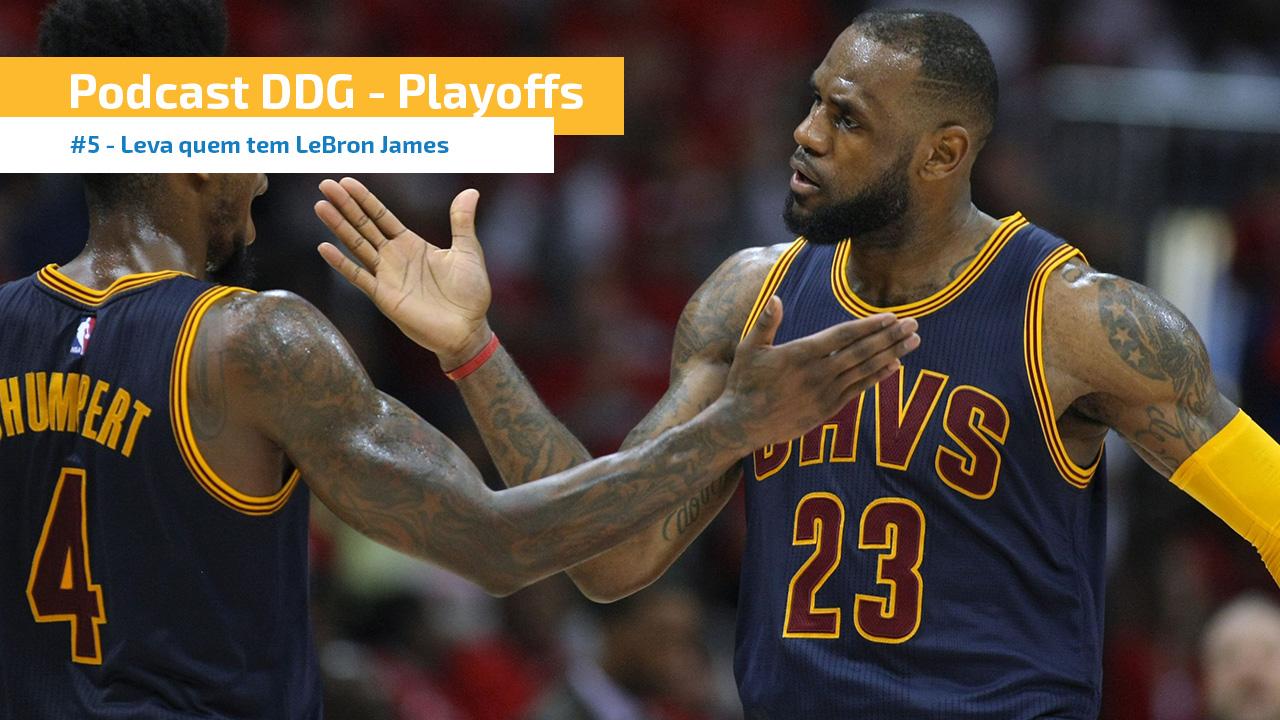 Playoffs #5 - Leva quem tem LeBron James